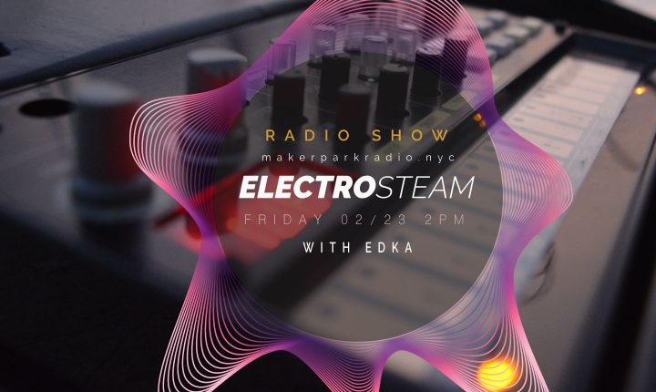 Electrosteam Show – Live at MakerParkRadio.nyc – February 23, 2018