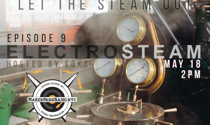 Electrosteam Show(Episode 9) w.Ed Lukyanov – Live at MakerParkRadio.nyc May 18, 2018